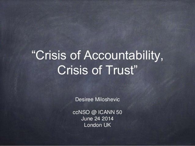 """Crisis of Accountability, Crisis of Trust"" Desiree Miloshevic ccNSO @ ICANN 50 June 24 2014 London UK"