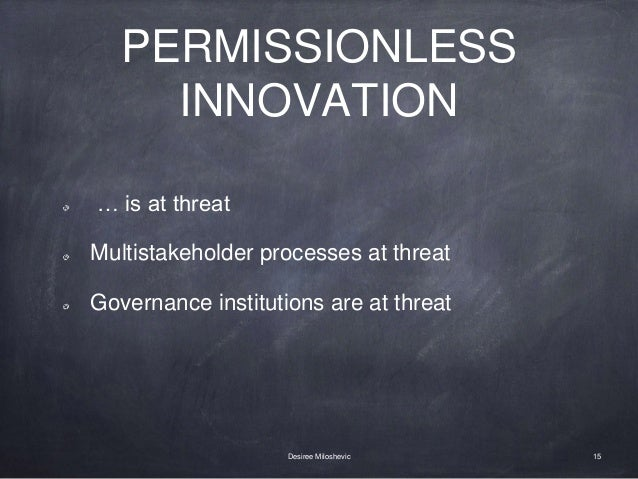 PERMISSIONLESS INNOVATION … is at threat Multistakeholder processes at threat Governance institutions are at threat 15Desi...
