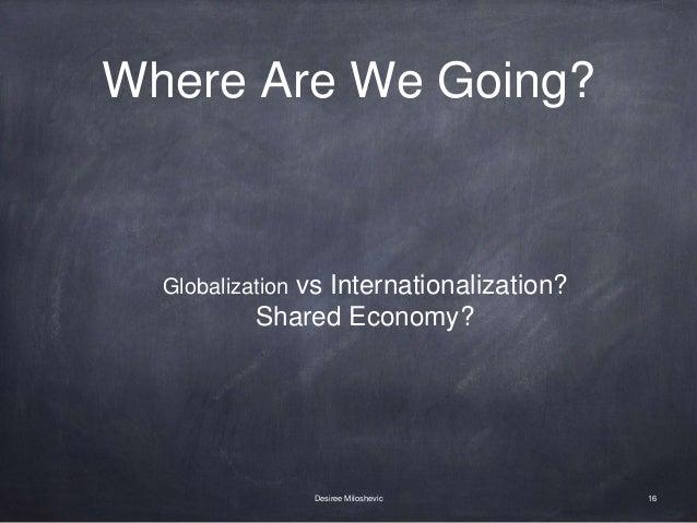 Where Are We Going? 16Desiree Miloshevic Globalization vs Internationalization? Shared Economy?