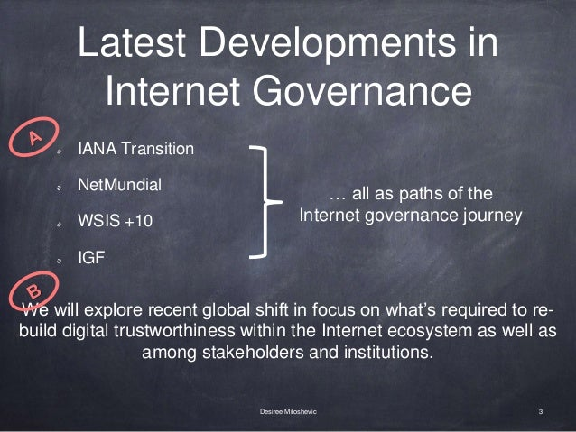 Latest Developments in Internet Governance IANA Transition NetMundial WSIS +10 IGF 3Desiree Miloshevic … all as paths of t...