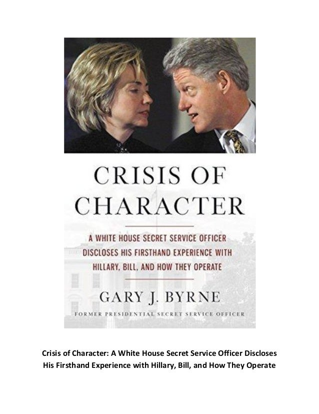 Crisis of Character: A White House Secret Service Officer Discloses His Firsthand Experience with Hillary, Bill, and How T...