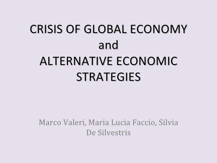 CRISIS OF GLOBAL ECONOMY            and ALTERNATIVE ECONOMIC        STRATEGIES Marco Valeri, Maria Lucia Faccio, Silvia   ...