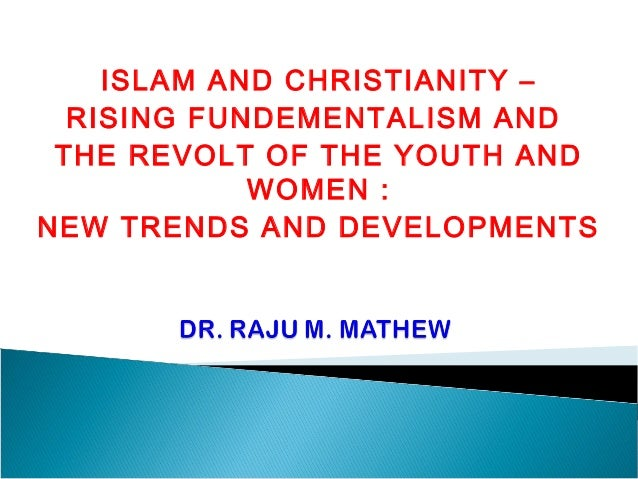 ISLAM AND CHRISTIANITY –  RISING FUNDEMENTALISM AND THE REVOLT OF THE YOUTH AND            WOMEN :NEW TRENDS AND DEVELOPME...