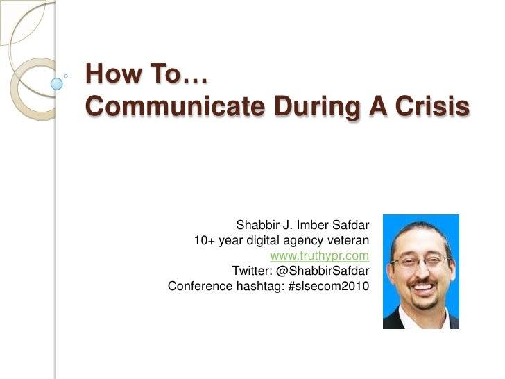 How To…Communicate During A Crisis<br />Shabbir J. Imber Safdar<br />10+ year digital agency veteran<br />www.truthypr.com...