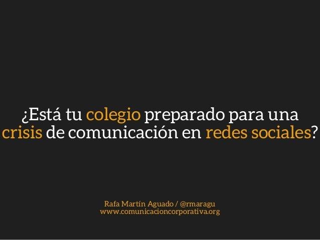 ¿Está tu colegio preparado para una crisis de comunicación en redes sociales? Rafa Martín Aguado / @rmaragu www.comunicaci...