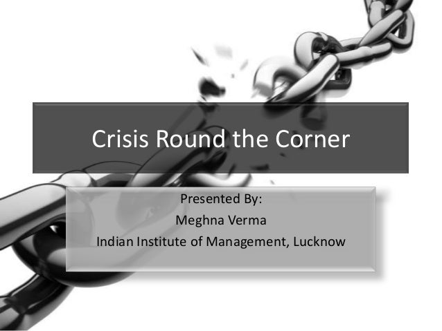 Crisis Round the Corner Presented By: Meghna Verma Indian Institute of Management, Lucknow
