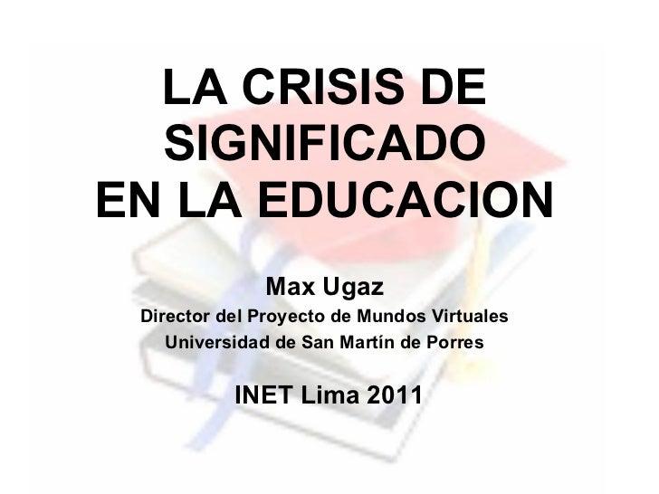 LA CRISIS DE  SIGNIFICADOEN LA EDUCACION              Max Ugaz Director del Proyecto de Mundos Virtuales    Universidad de...