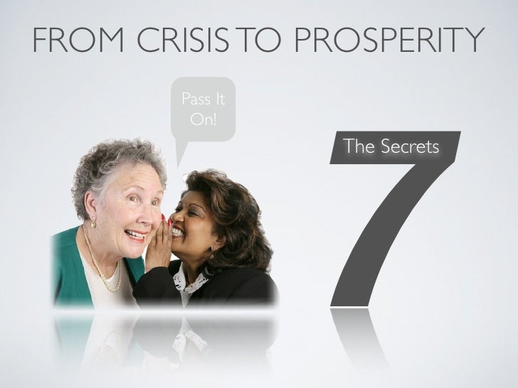 FROM CRISIS TO PROSPERITY                       7         Pass It          On!                   The Secrets