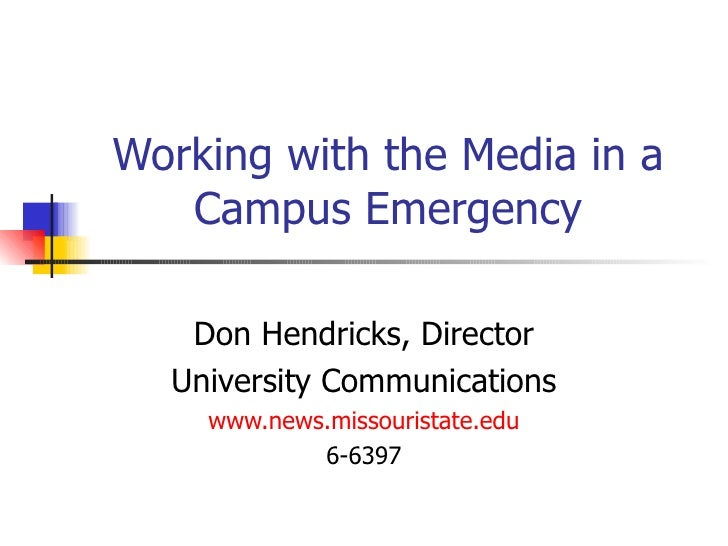 Working with the Media in a Campus Emergency Don Hendricks, Director University Communications www.news.missouristate.edu ...