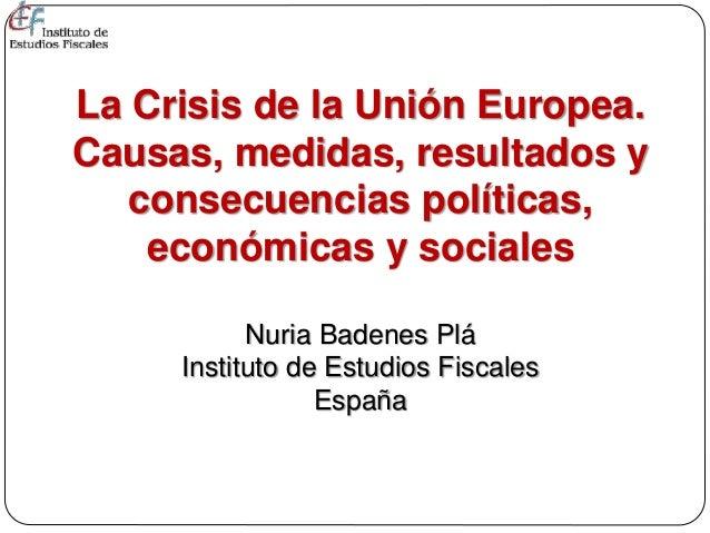La Crisis de la Unión Europea. Causas, medidas, resultados y consecuencias políticas, económicas y sociales Nuria Badenes ...