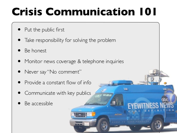 Crisis Communication 101 •   Put the public first  •   Take responsibility for solving the problem  •   Be honest  •   Moni...