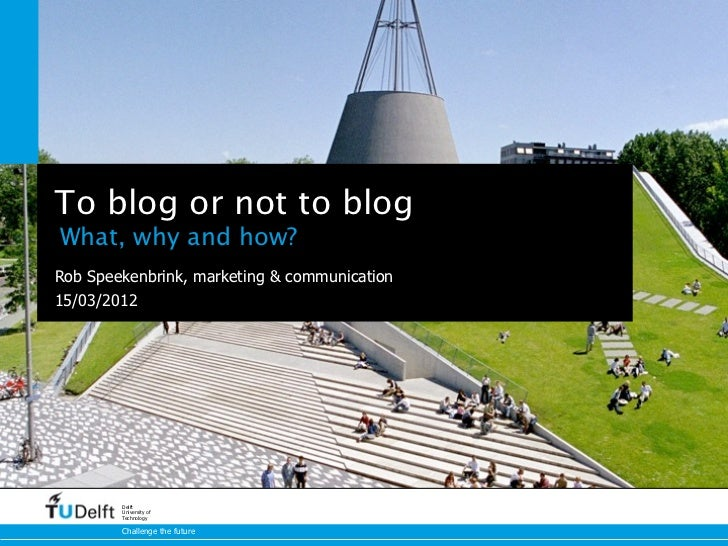 To blog or not to blogWhat, why and how?Rob Speekenbrink, marketing & communication15/03/2012        Delft        Universi...