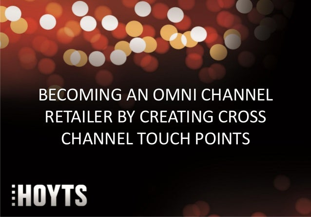 BECOMING AN OMNI CHANNEL RETAILER BY CREATING CROSS   CHANNEL TOUCH POINTS