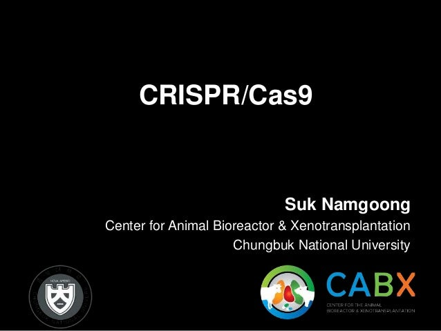 CRISPR/Cas9 Suk Namgoong Center for Animal Bioreactor & Xenotransplantation Chungbuk National University