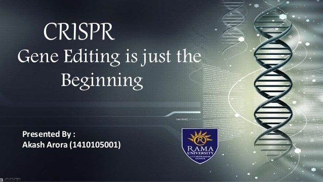 CRISPR Gene Editing is just the Beginning Presented By : Akash Arora (1410105001)
