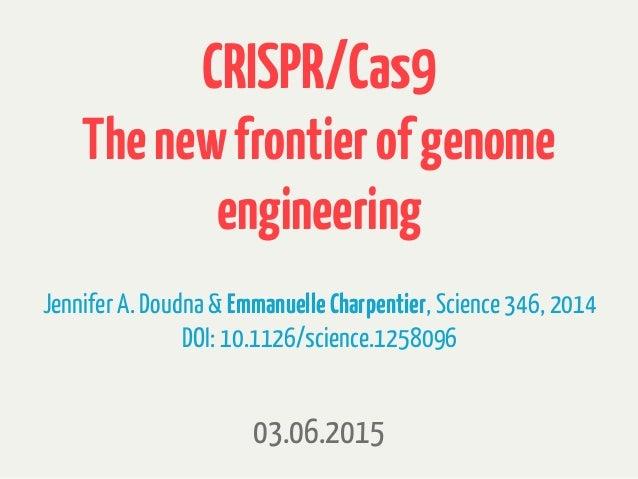 CRISPR/Cas9 Thenewfrontierofgenome engineering 03.06.2015 JenniferA. Doudna & EmmanuelleCharpentier, Science346, 2014 DOI:...