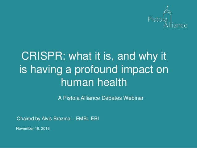 November 16, 2016 CRISPR: what it is, and why it is having a profound impact on human health A Pistoia Alliance Debates We...