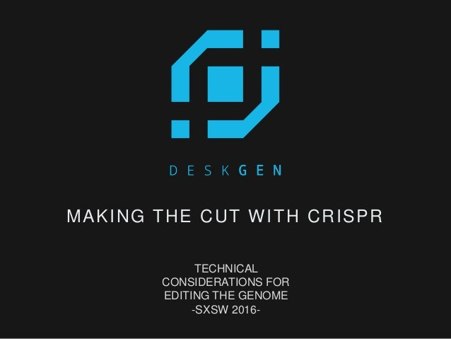 MAKING THE CUT WITH CRISPR TECHNICAL CONSIDERATIONS FOR EDITING THE GENOME -SXSW 2016-