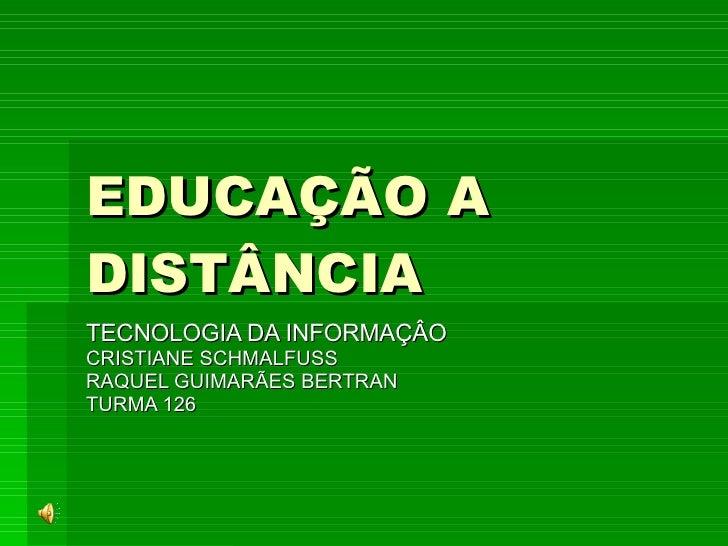 EDUCAÇÃO A DISTÂNCIA   TECNOLOGIA DA INFORMAÇÂO CRISTIANE SCHMALFUSS RAQUEL GUIMARÃES BERTRAN  TURMA 126