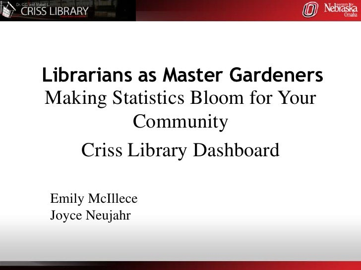 Librarians as Master GardenersMaking Statistics Bloom for Your          Community    Criss Library DashboardEmily McIllece...