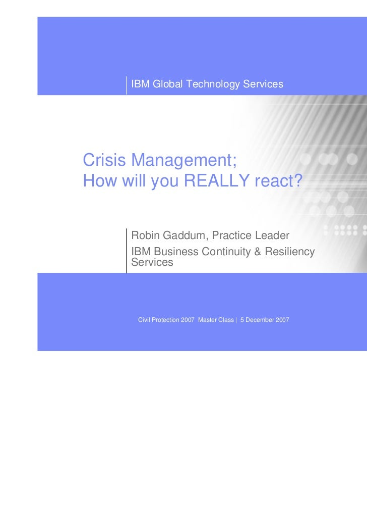 IBM Global Technology ServicesCrisis Management;How will you REALLY react?     Robin Gaddum, Practice Leader     IBM Busin...