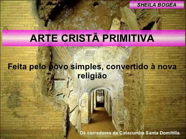 ARTE CRISTÃ PRIMITIVA  Feita pelo povo simples, convertido à nova religião SHEILA BOGÉA Os corredores da Catacumba Santa D...
