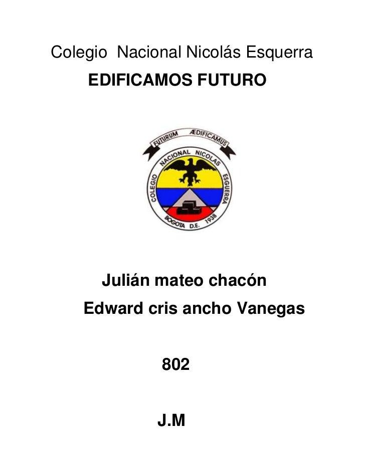 Colegio Nacional Nicolás Esquerra    EDIFICAMOS FUTURO      Julián mateo chacón    Edward cris ancho Vanegas             8...