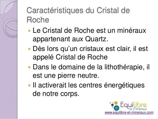 Caractéristiques du Cristal de Roche Le Cristal de Roche est un minéraux appartenant aux Quartz.  Dès lors qu'un cristaux...