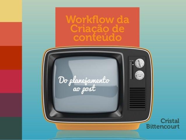 Workflow da  Criação de  conteúdo  Cristal  Bittencourt  Do planejamento  ao post
