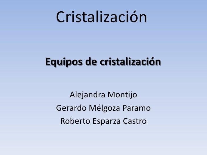 CristalizaciónEquipos de cristalización     Alejandra Montijo  Gerardo Mélgoza Paramo   Roberto Esparza Castro