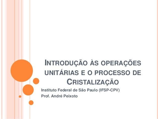 INTRODUÇÃO ÀS OPERAÇÕES UNITÁRIAS E O PROCESSO DE CRISTALIZAÇÃO Instituto Federal de São Paulo (IFSP-CPV) Prof. André Peix...