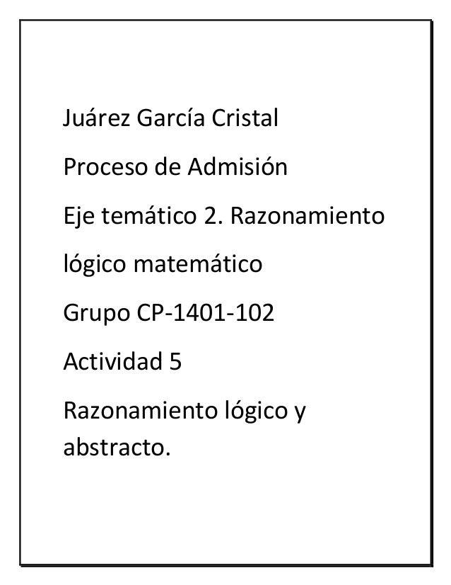 Juárez García Cristal Proceso de Admisión Eje temático 2. Razonamiento lógico matemático Grupo CP-1401-102 Actividad 5 Raz...