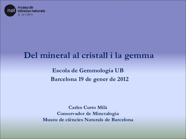 Del mineral al cristall i la gemma Carles Curto Milà Conservador de Mineralogia Museu de ciències Naturals de Barcelona Es...