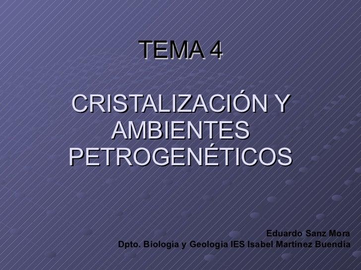 TEMA 4 CRISTALIZACIÓN Y AMBIENTES PETROGENÉTICOS Eduardo Sanz Mora Dpto. Biología y Geología IES Isabel Martínez Buendía