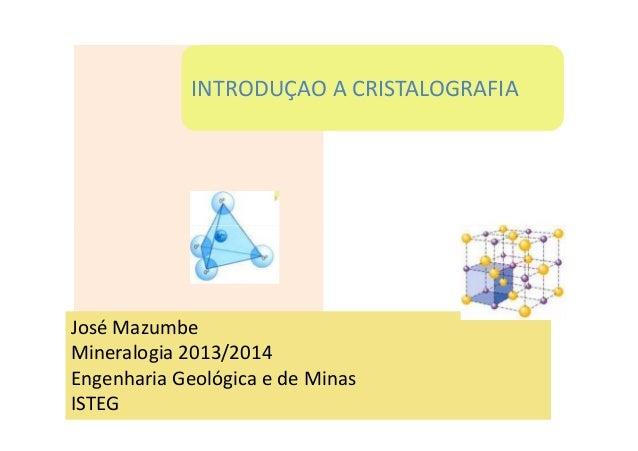INTRODUÇAO A CRISTALOGRAFIA José Mazumbe Mineralogia 2013/2014 Engenharia Geológica e de Minas ISTEG