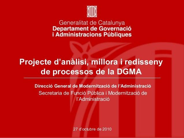 Projecte d'anàlisi, millora i redisseny de processos de la DGMA 27 d'octubre de 2010 Direcció General de Modernització de ...