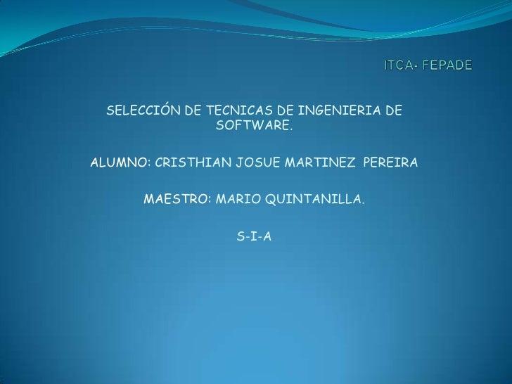 ITCA- FEPADE<br />SELECCIÓN DE TECNICAS DE INGENIERIA DE SOFTWARE.<br />ALUMNO: CRISTHIAN JOSUE MARTINEZ  PEREIRA<br />MAE...