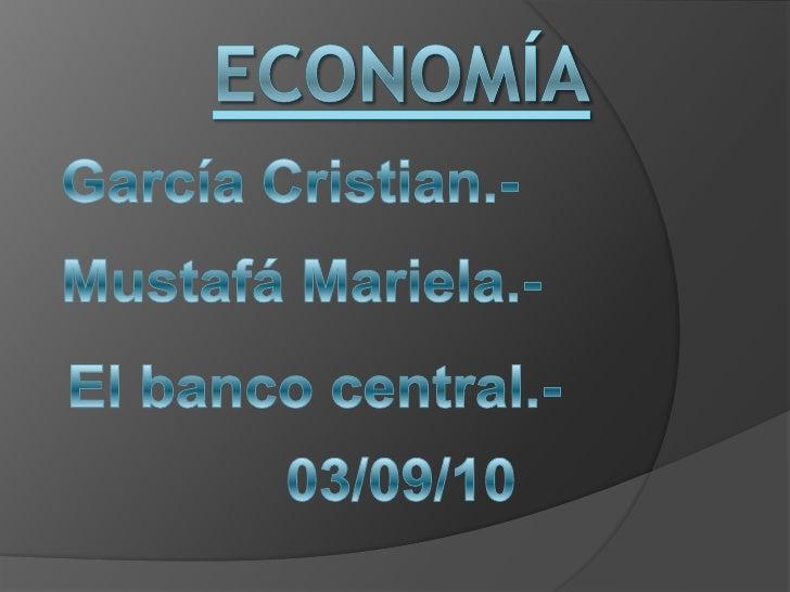 Economía<br />García Cristian.-<br />Mustafá Mariela.-<br />El banco central.-<br />03/09/10<br />