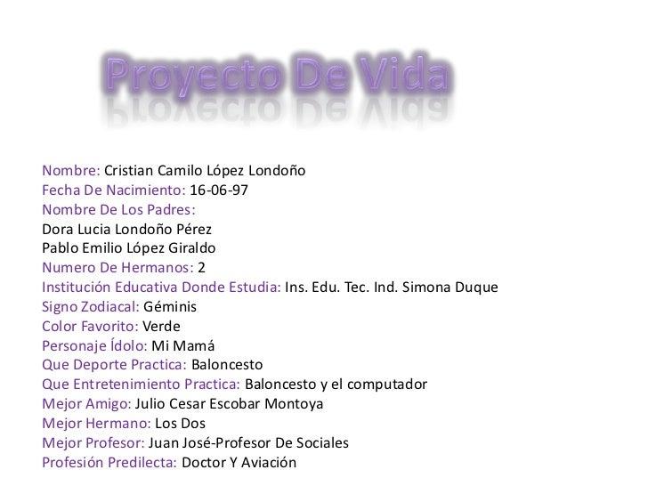 Proyecto De Vida<br />Nombre: Cristian Camilo López Londoño<br />Fecha De Nacimiento: 16-06-97<br />Nombre De Los Padres: ...