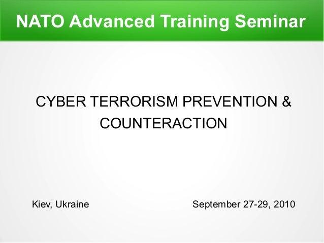 NATO Advanced Training Seminar CYBER TERRORISM PREVENTION & COUNTERACTION Kiev, Ukraine September 27-29, 2010