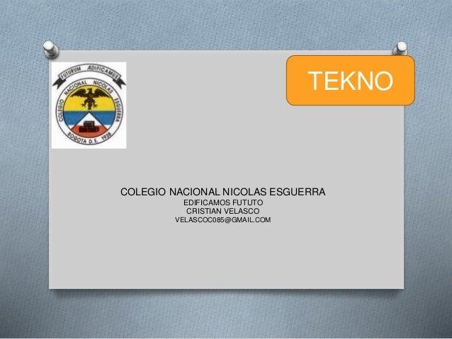 COLEGIO NACIONAL NICOLAS ESGUERRA EDIFICAMOS FUTUTO CRISTIAN VELASCO VELASCOC085@GMAIL.COM TEKNO