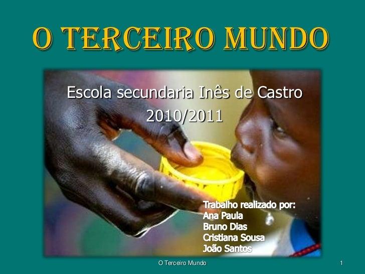 O terceiro mundo<br />Escola secundaria Inês de Castro<br />2010/2011<br />Trabalho realizado por:<br />Ana Paula<br />Bru...
