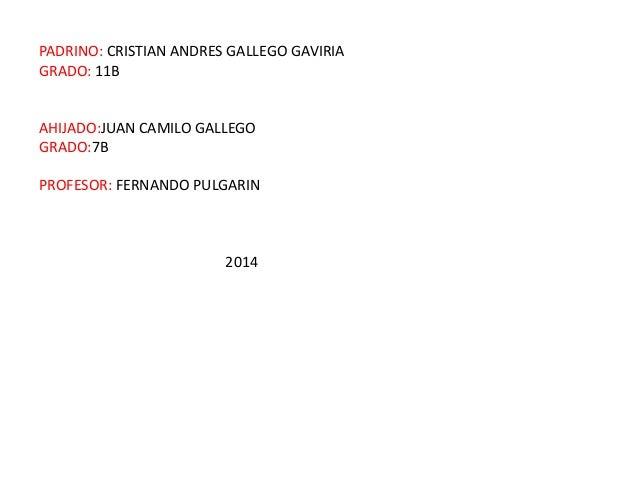 PADRINO: CRISTIAN ANDRES GALLEGO GAVIRIA GRADO: 11B AHIJADO:JUAN CAMILO GALLEGO GRADO:7B PROFESOR: FERNANDO PULGARIN 2014