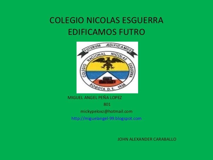 COLEGIO NICOLAS ESGUERRA EDIFICAMOS FUTRO MIGUEL ANGEL PEÑA LOPEZ  801 [email_address] http://miguelangel-99.blogspot.com ...