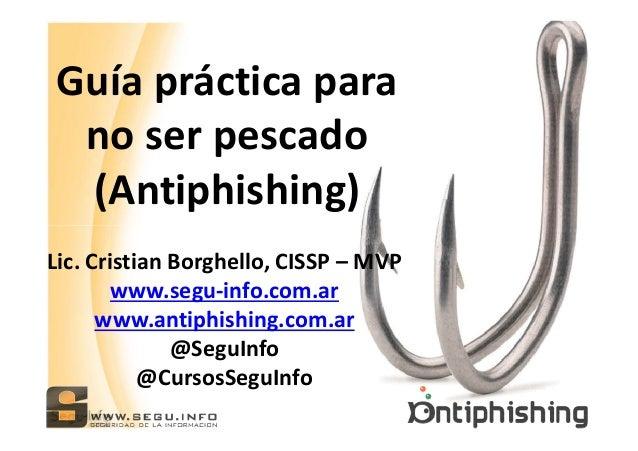 Guía práctica para no ser pescado (Antiphishing) Lic. Cristian Borghello, CISSP – MVP www.segu-info.com.ar www.antiphishin...