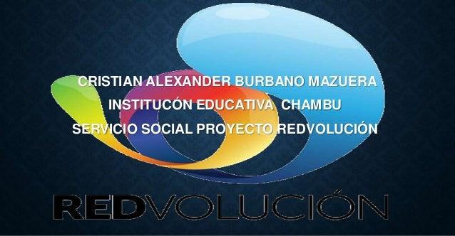 CRISTIAN ALEXANDER BURBANO MAZUERA INSTITUCÓN EDUCATIVA CHAMBU SERVICIO SOCIAL PROYECTO REDVOLUCIÓN