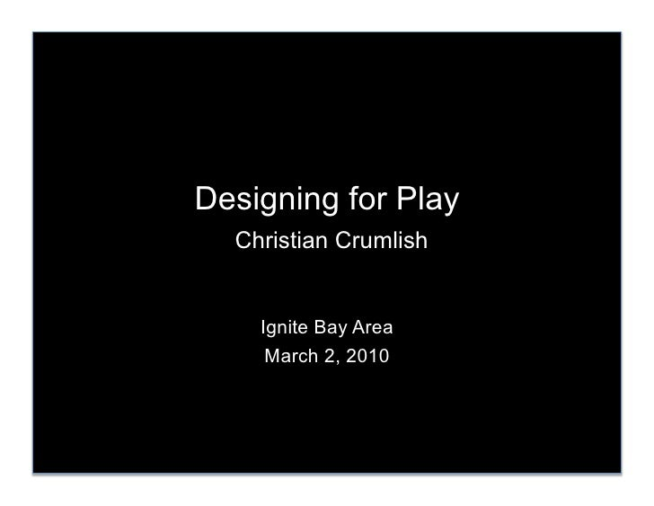 Designing for Play   Christian Crumlish       Ignite Bay Area      March 2, 2010
