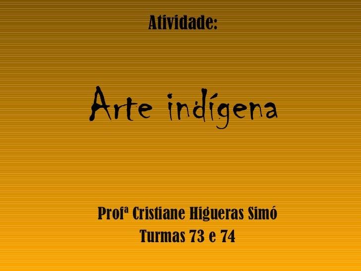 Atividade: Arte indígena Profª Cristiane Higueras Simó Turmas 73 e 74