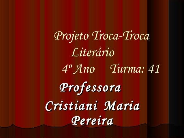 Projeto Troca-Troca Literário 4º Ano Turma: 41 ProfessoraProfessora CristianiCristiani MariaMaria PereiraPereira