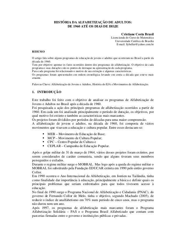 HISTÓRIA DA ALFABETIZAÇÃO DE ADULTOS: DE 1960 ATÉ OS DIAS DE HOJE Cristiane Costa Brasil Licencianda do Curso de Matemátic...